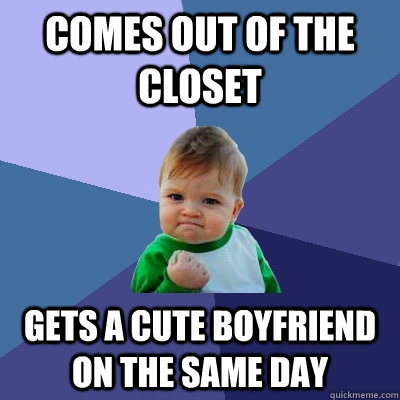 Comes out of the closet Gets a cute boyfriend on the same day  Success Kid