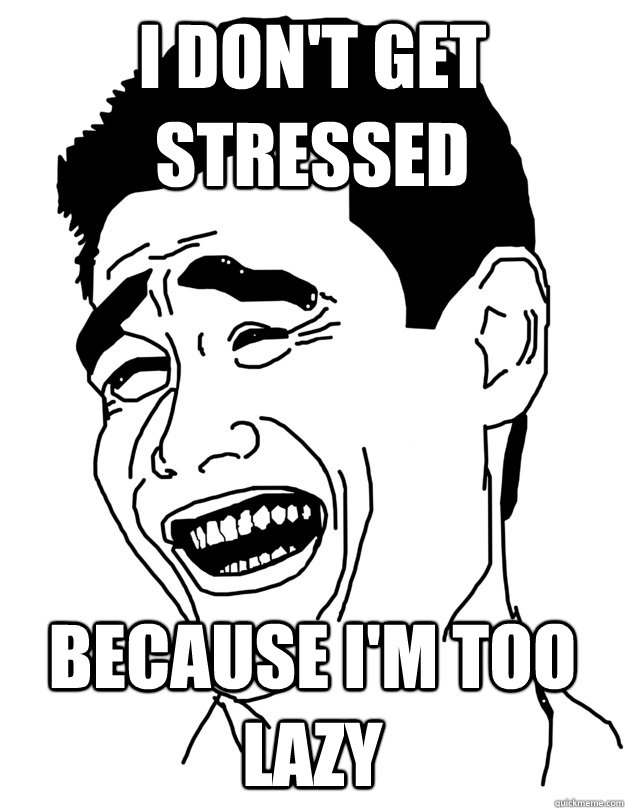 I DON'T GET STRESSED BECAUSE I'M TOO LAZY