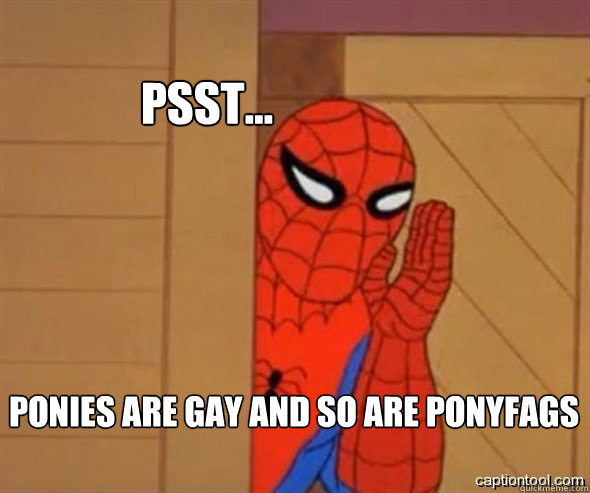 psst... Ponies are gay and so are ponyfags
