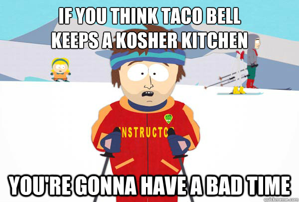 If you think taco bell  keeps a kosher kitchen You're gonna have a bad time