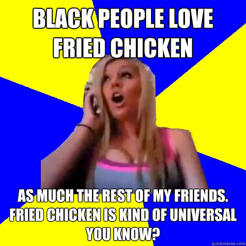 Black people love fried chicken  as much the rest of my friends. Fried chicken is kind of universal you know?