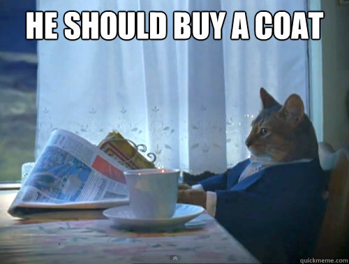He should buy a coat - He should buy a coat  The One Percent Cat