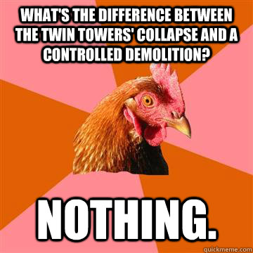 What's the difference between the Twin Towers' collapse and a controlled demolition? Nothing. - What's the difference between the Twin Towers' collapse and a controlled demolition? Nothing.  Anti-Joke Chicken
