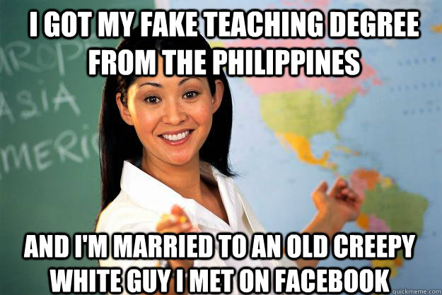 i got my fake teaching degree from the philippines and i'm married to an old creepy white guy i met on Facebook - i got my fake teaching degree from the philippines and i'm married to an old creepy white guy i met on Facebook  Unhelpful High School Teacher
