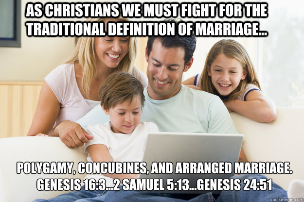 As Christians we must fight for the traditional definition of marriage... Polygamy, concubines, and arranged marriage. Genesis 16:3...2 Samuel 5:13...Genesis 24:51  facebook family