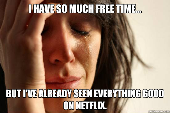 I have so much free time... but i've already seen everything good on Netflix. - I have so much free time... but i've already seen everything good on Netflix.  First World Problems