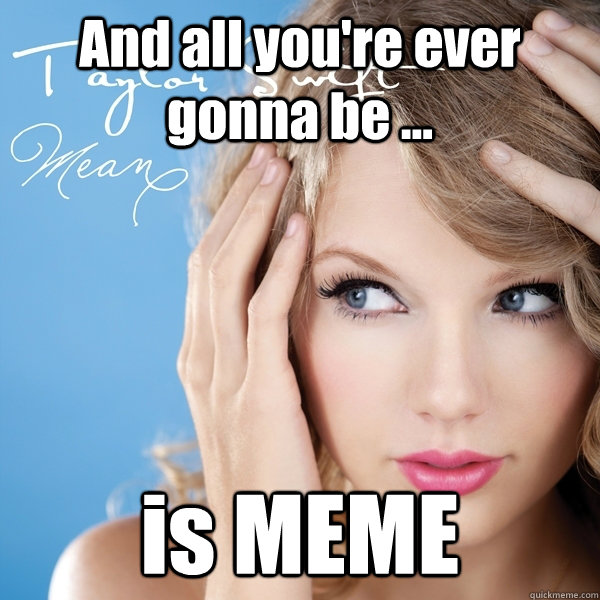 And all you're ever gonna be ... is MEME