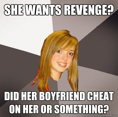 She Wants Revenge? Did her boyfriend cheat on her or something?  Musically Oblivious 8th Grader