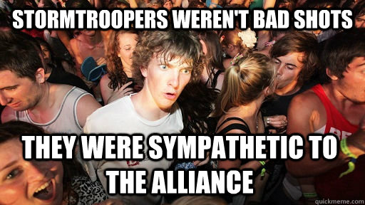 Stormtroopers weren't bad shots they were sympathetic to the alliance - Stormtroopers weren't bad shots they were sympathetic to the alliance  Sudden Clarity Clarence
