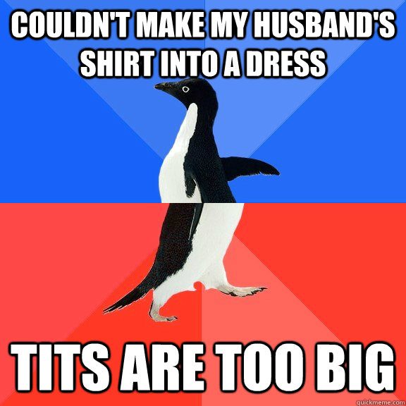 Couldn't make my husband's shirt into a dress tits are too big - Couldn't make my husband's shirt into a dress tits are too big  Socially Awkward Awesome Penguin