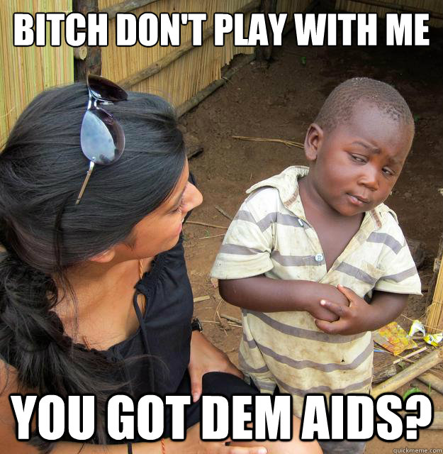 Bitch don't play with me  you got dem AIDs? - Bitch don't play with me  you got dem AIDs?  Skeptical 3rd World Child