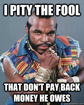 I pity the fool that don't pay back money he owes  Mr T
