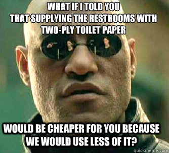 what if i told you that supplying the restrooms with two-ply toilet paper would be cheaper for you because we would use less of it? - what if i told you that supplying the restrooms with two-ply toilet paper would be cheaper for you because we would use less of it?  Matrix Morpheus
