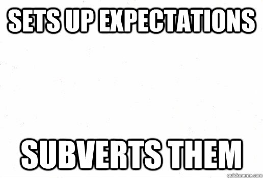 Sets up expectations Subverts them