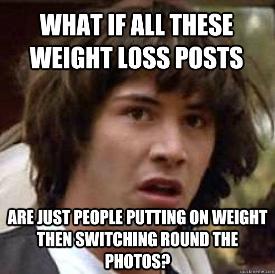 What if all these weight loss posts are just people putting on weight then switching round the photos? - What if all these weight loss posts are just people putting on weight then switching round the photos?  conspiracy keanu
