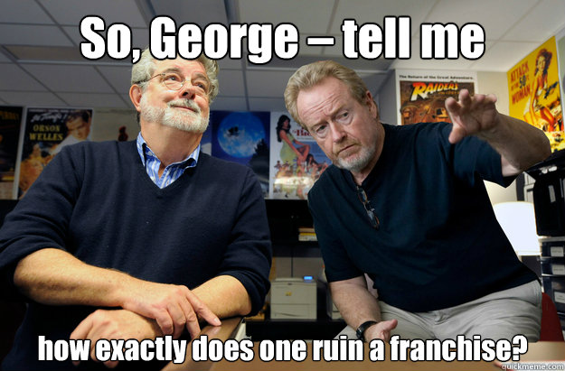 So, George – tell me how exactly does one ruin a franchise? - So, George – tell me how exactly does one ruin a franchise?  Scumbag Directors