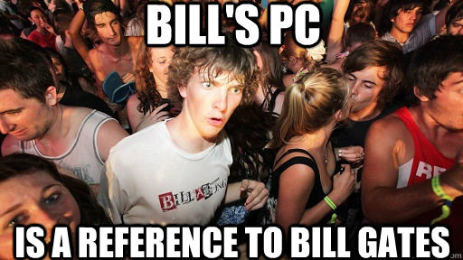 Bill's PC Is a reference to Bill Gates  - Bill's PC Is a reference to Bill Gates   Sudden Clarity Clarence