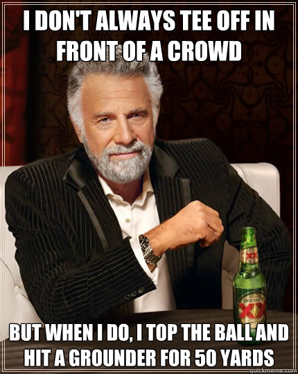 I don't always tee off in front of a crowd But when i do, i top the ball and hit a grounder for 50 yards - I don't always tee off in front of a crowd But when i do, i top the ball and hit a grounder for 50 yards  The Most Interesting Man In The World