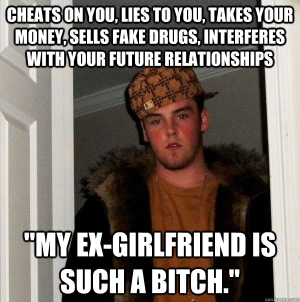 cheats on you, lies to you, takes your money, sells fake drugs, interferes with your future relationships