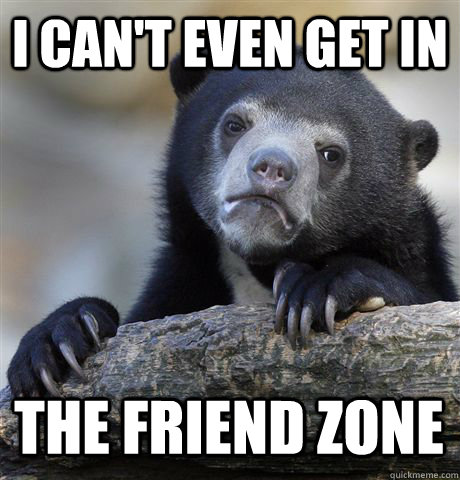 I CAN'T EVEN GET IN  THE FRIEND ZONE - I CAN'T EVEN GET IN  THE FRIEND ZONE  Confession Bear