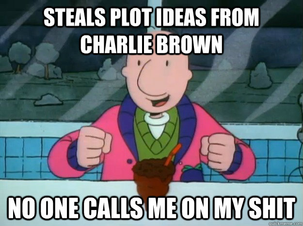 Steals plot ideas from Charlie Brown No one calls me on my shit