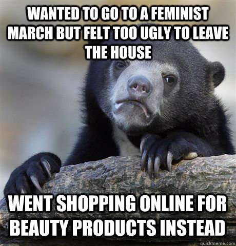WANTED TO GO TO A FEMINIST MARCH BUT FELT TOO UGLY TO LEAVE THE HOUSE WENT SHOPPING ONLINE FOR BEAUTY PRODUCTS INSTEAD - WANTED TO GO TO A FEMINIST MARCH BUT FELT TOO UGLY TO LEAVE THE HOUSE WENT SHOPPING ONLINE FOR BEAUTY PRODUCTS INSTEAD  Confession Bear