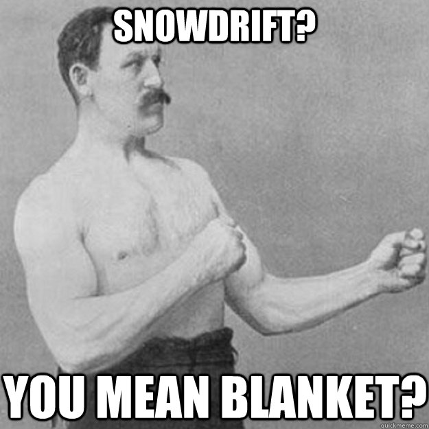 Snowdrift? You mean blanket?  - Snowdrift? You mean blanket?   overly manly man