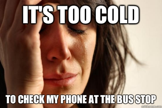 It's too cold To check my phone at the bus stop - It's too cold To check my phone at the bus stop  Atheist First World Problems