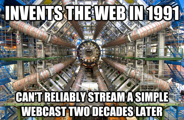 INVENTS THE WEB IN 1991 CAN'T RELIABLY STREAM A SIMPLE WEBCAST TWO DECADES LATER - INVENTS THE WEB IN 1991 CAN'T RELIABLY STREAM A SIMPLE WEBCAST TWO DECADES LATER  Scumbag CERN