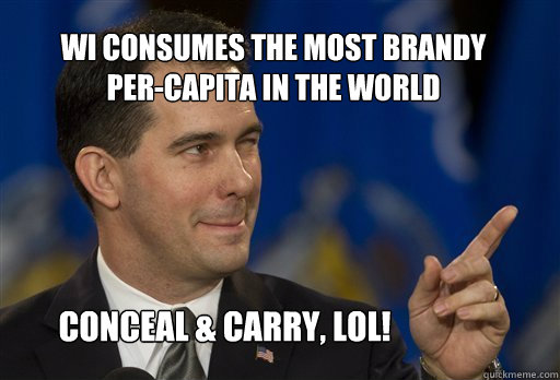 WI consumes the most brandy per-capita in the world conceal & carry, lol!  Scott Walker