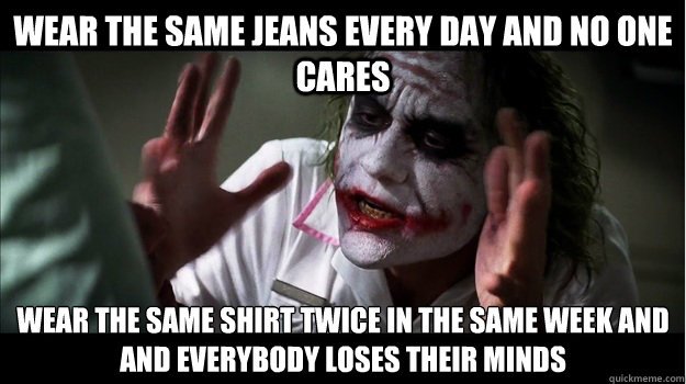 Wear the same jeans every day and no one cares Wear the same shirt twice in the same week and AND EVERYBODY LOSES THEIR MINDS - Wear the same jeans every day and no one cares Wear the same shirt twice in the same week and AND EVERYBODY LOSES THEIR MINDS  Joker Mind Loss