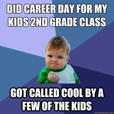 Did career day for my kids 2nd grade class got called cool by a few of the kids - Did career day for my kids 2nd grade class got called cool by a few of the kids  Success Kid