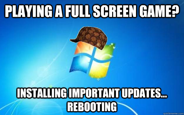 playing a full screen game? installing important updates... rebooting - playing a full screen game? installing important updates... rebooting  Scumbag windows