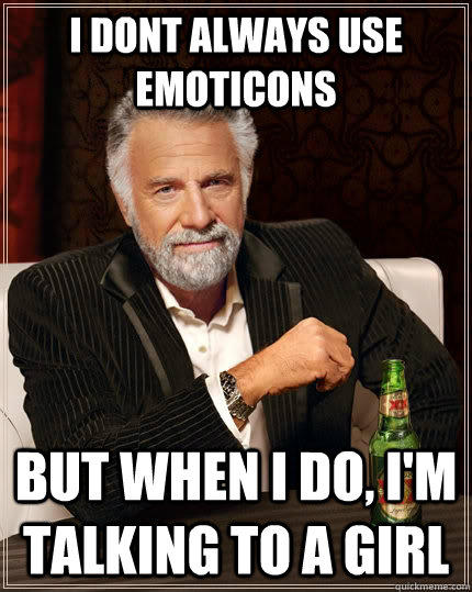 I dont always use emoticons But when i do, I'm talking to a girl - I dont always use emoticons But when i do, I'm talking to a girl  The Most Interesting Man In The World