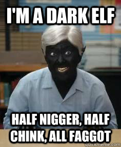 I'm a dark elf Half nigger, half Chink, all faggot - I'm a dark elf Half nigger, half Chink, all faggot  Brutalitops