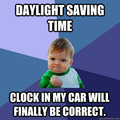 Daylight Saving time Clock in my car will finally be correct. - Daylight Saving time Clock in my car will finally be correct.  Success Kid