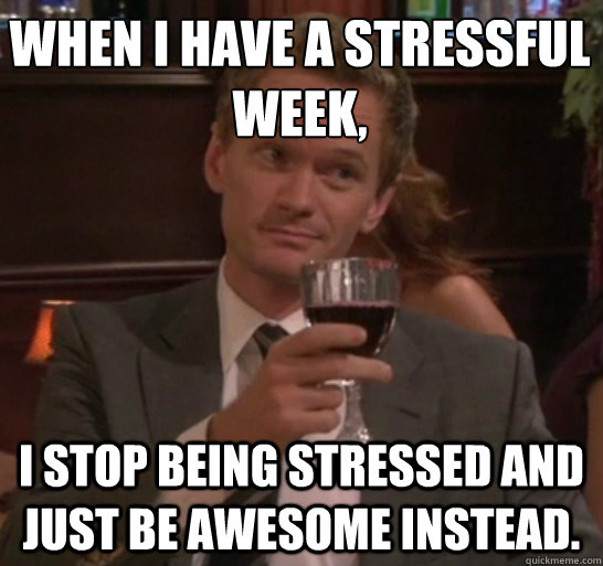 When I have a stressful week, i stop being stressed and just be awesome instead.