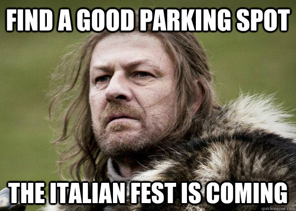 find a good parking spot the italian fest is coming  Winters Coming