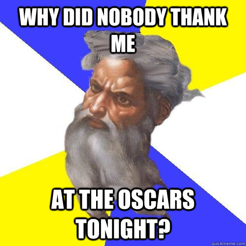 Why did nobody thank me  at the oscars tonight? - Why did nobody thank me  at the oscars tonight?  Advice God