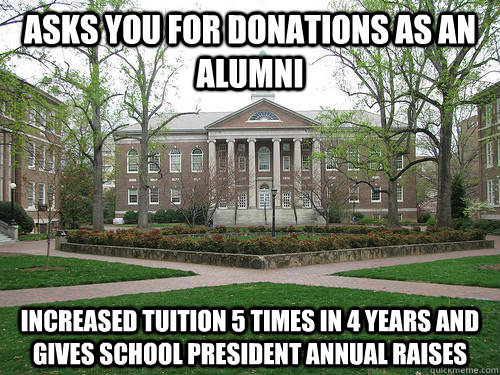 asks you for donations as an alumni increased tuition 5 times in 4 years and gives school president annual raises  - asks you for donations as an alumni increased tuition 5 times in 4 years and gives school president annual raises   Scumbag University
