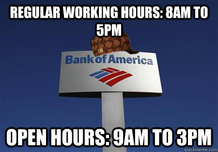 regular working hours: 8AM to 5PM Open Hours: 9AM to 3PM - regular working hours: 8AM to 5PM Open Hours: 9AM to 3PM  Scumbag bank of america