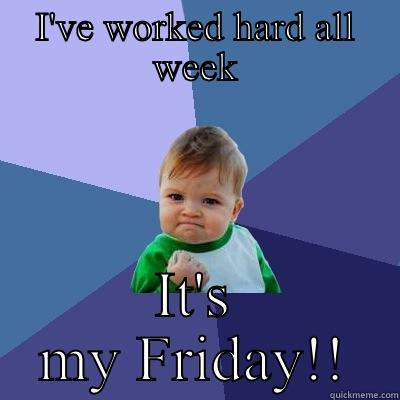 My Friday! - I'VE WORKED HARD ALL WEEK IT'S MY FRIDAY!! Success Kid
