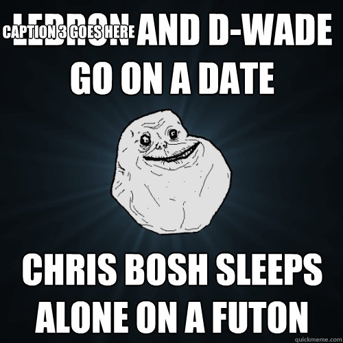 lebron and d-wade go on a date chris bosh sleeps alone on a futon Caption 3 goes here  Forever Alone