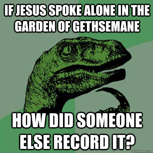 If Jesus spoke alone in the garden of Gethsemane How did someone else record it? - If Jesus spoke alone in the garden of Gethsemane How did someone else record it?  Philosoraptor