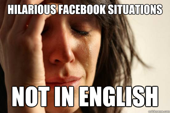 hilarious facebook situations not in english - hilarious facebook situations not in english  First World Problems