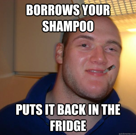 BORROWS YOUR SHAMPOO PUTS IT BACK IN THE FRIDGE - BORROWS YOUR SHAMPOO PUTS IT BACK IN THE FRIDGE  Good 10 Guy Greg