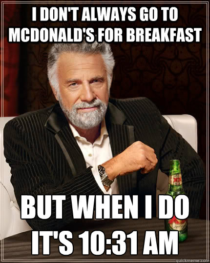 I don't always go to mcdonald's for breakfast but when I do it's 10:31 am - I don't always go to mcdonald's for breakfast but when I do it's 10:31 am  The Most Interesting Man In The World
