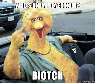Who's unemployed now? Biotch  Big Bird
