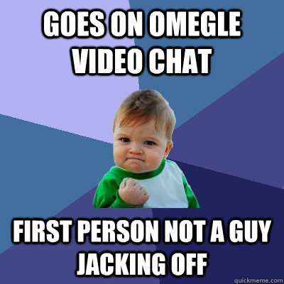 Goes on Omegle Video Chat First person not a guy jacking off