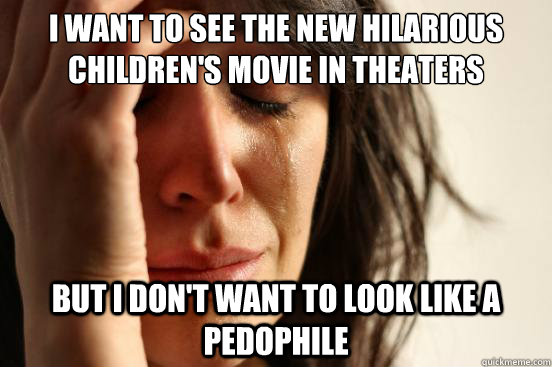 I want to see the new hilarious children's movie in theaters but I don't want to look like a pedophile  - I want to see the new hilarious children's movie in theaters but I don't want to look like a pedophile   First World Problems